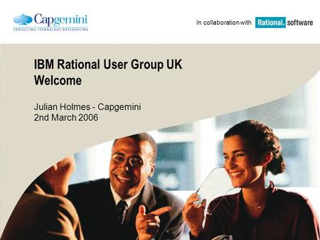 IBM Rational User Group UK Welcome Julian Holmes - Capgemini 2nd March 2006 In collaboration with.