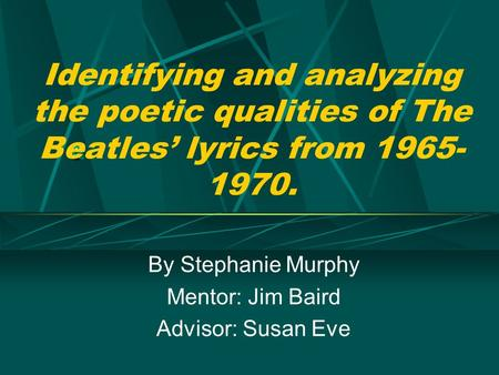 Identifying and analyzing the poetic qualities of The Beatles' lyrics from 1965- 1970. By Stephanie Murphy Mentor: Jim Baird Advisor: Susan Eve.