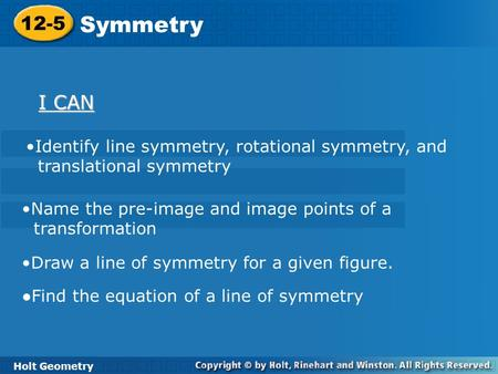 Holt Geometry 12-5 Symmetry 12-5 Symmetry Holt Geometry I CAN I CAN Identify line symmetry, rotational symmetry, and translational symmetry Name the pre-image.