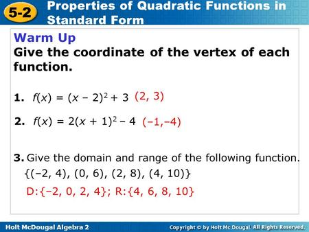 Holt McDougal Algebra 2 5-2 Properties of Quadratic Functions in Standard Form Warm Up Give the coordinate of the vertex of each function. 2. f(x) = 2(x.