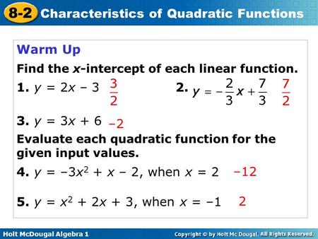 Holt McDougal Algebra 1 8-2 Characteristics of Quadratic Functions Warm Up Find the x-intercept of each linear function. 1. y = 2x – 32. 3. y = 3x + 6.