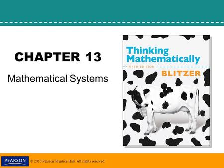 © 2010 Pearson Prentice Hall. All rights reserved. CHAPTER 13 Mathematical Systems.
