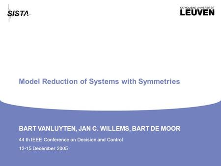 BART VANLUYTEN, JAN C. WILLEMS, BART DE MOOR 44 th IEEE Conference on Decision and Control 12-15 December 2005 Model Reduction of Systems with Symmetries.