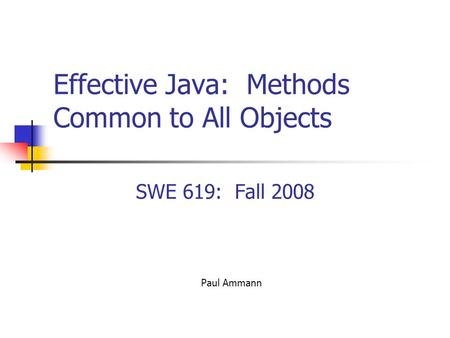 Effective Java: Methods Common to All Objects SWE 619: Fall 2008 Paul Ammann.