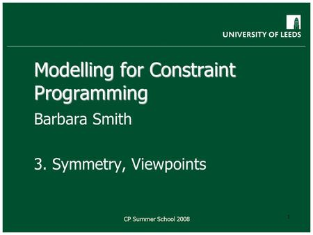 CP Summer School 2008 1 Modelling for Constraint Programming Barbara Smith 3. Symmetry, Viewpoints.