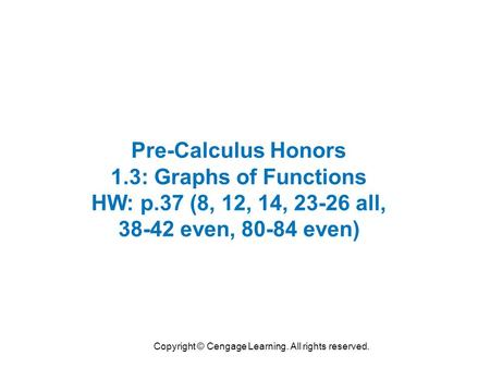 Copyright © Cengage Learning. All rights reserved. Pre-Calculus Honors 1.3: Graphs of Functions HW: p.37 (8, 12, 14, 23-26 all, 38-42 even, 80-84 even)