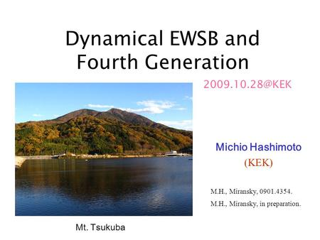Dynamical EWSB and Fourth Generation Michio Hashimoto (KEK) Mt. Tsukuba M.H., Miransky, 0901.4354. M.H., Miransky, in preparation.