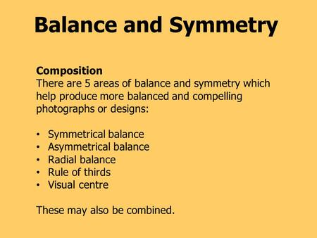 Balance and Symmetry Composition There are 5 areas of balance and symmetry which help produce more balanced and compelling photographs or designs: Symmetrical.