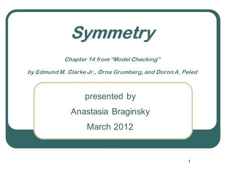 "1 Symmetry Symmetry Chapter 14 from ""Model Checking"" by Edmund M. Clarke Jr., Orna Grumberg, and Doron A. Peled presented by Anastasia Braginsky March."