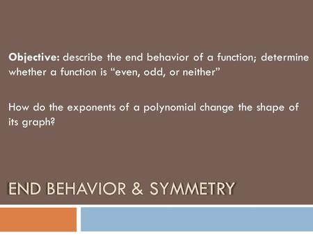 "END BEHAVIOR & SYMMETRY Objective: describe the end behavior of a function; determine whether a function is ""even, odd, or neither"" How do the exponents."