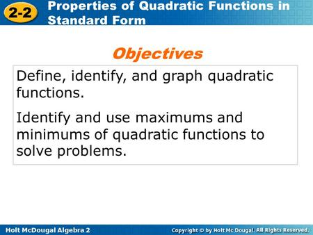 Holt McDougal Algebra 2 2-2 Properties of Quadratic Functions in Standard Form Define, identify, and graph quadratic functions. Identify and use maximums.