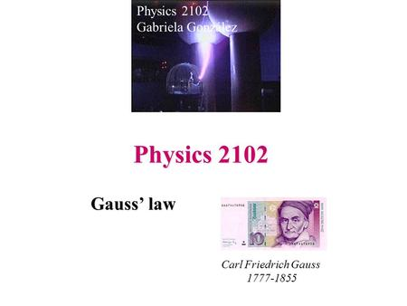 Physics 2102 Gauss' law Physics 2102 Gabriela González Carl Friedrich Gauss 1777-1855.