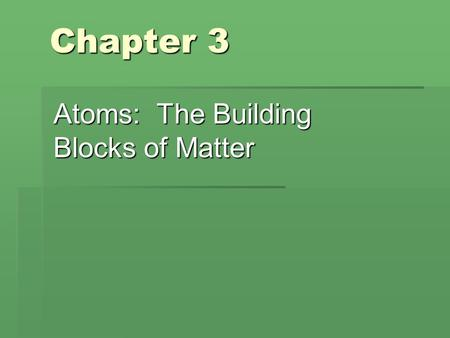 Chapter 3 Atoms: The Building Blocks of Matter. Sect. 3-1: The Atom: From Philosophical Idea to Scientific Theory  Democritus vs. Aristotle  Atom vs.