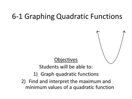 6-1 Graphing Quadratic Functions Objectives Students will be able to: 1)Graph quadratic functions 2)Find and interpret the maximum and minimum values of.