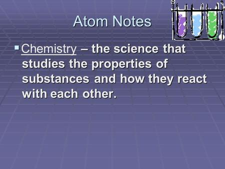Atom Notes  – the science that studies the properties of substances and how they react with each other. Chemistry.