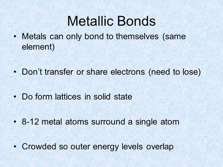 Metallic Bonds Metals can only bond to themselves (same element) Don't transfer or share electrons (need to lose) Do form lattices in solid state 8-12.