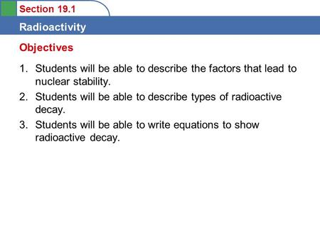 Section 19.1 Radioactivity 1.Students will be able to describe the factors that lead to nuclear stability. 2.Students will be able to describe types of.