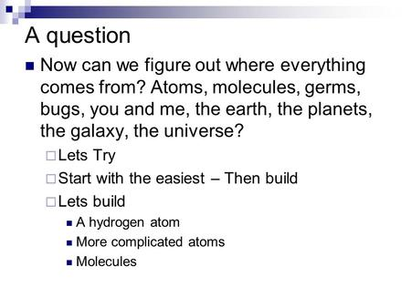 A question Now can we figure out where everything comes from? Atoms, molecules, germs, bugs, you and me, the earth, the planets, the galaxy, the universe?