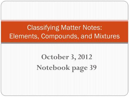 October 3, 2012 Notebook page 39 Classifying Matter Notes: Elements, Compounds, and Mixtures.