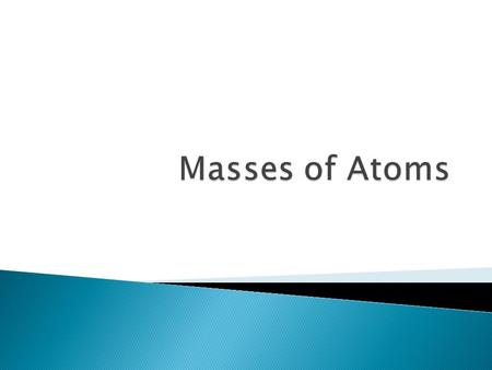  Nucleus contains most of the mass of the atom ◦ Protons and neutrons are far more massive than electrons ◦ Mass of a proton or neutron is approximately.