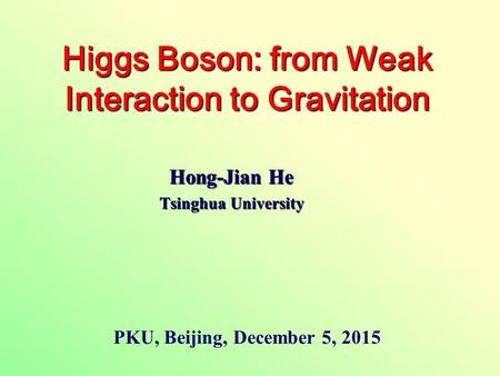 Hong-Jian He Tsinghua University Higgs Boson: from Weak Interaction to Gravitation PKU, Beijing, December 5, 2015.