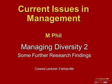 © Farhan Mir 2012 IMS Current Issues in Management M Phil Managing Diversity 2 Some Further Research Findings Course Lecturer: Farhan Mir.