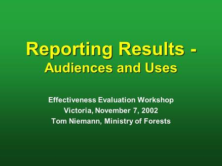 Reporting Results - Audiences and Uses Effectiveness Evaluation Workshop Victoria, November 7, 2002 Tom Niemann, Ministry of Forests.