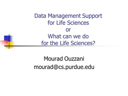 Data Management Support for Life Sciences or What can we do for the Life Sciences? Mourad Ouzzani