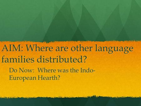 AIM: Where are other language families distributed? Do Now: Where was the Indo- European Hearth?