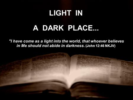 LIGHT IN A DARK PLACE... I have come as a light into the world, that whoever believes in Me should not abide in darkness. (John 12:46 NKJV) I have come.