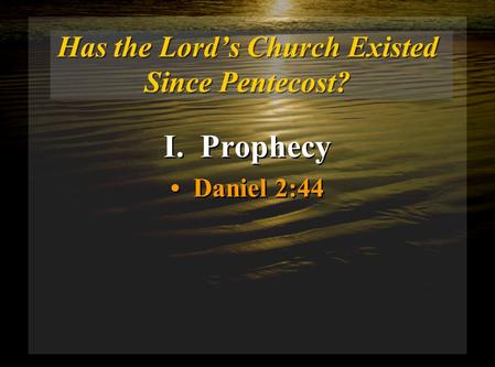 Has the Lord's Church Existed Since Pentecost? I. Prophecy Daniel 2:44 I. Prophecy Daniel 2:44.