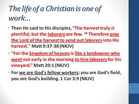 The life of a Christian is one of work… Then He said to His disciples, The harvest truly is plentiful, but the laborers are few. 38 Therefore pray the.