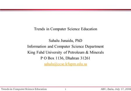 1 Trends in Computer Science Education ABU, Zaria, July 17, 2006 Trends in Computer Science Education Sahalu Junaidu, PhD Information and Computer Science.