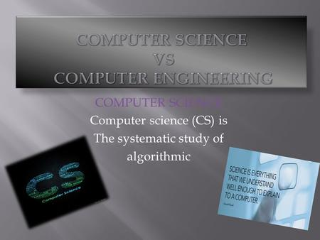 COMPUTER SCIENCE Computer science (CS) is The systematic study of algorithmic.
