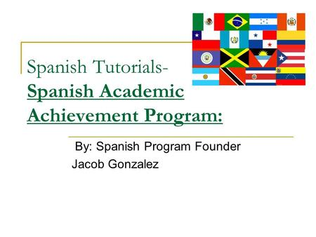 Spanish Tutorials- Spanish Academic Achievement Program: By: Spanish Program Founder Jacob Gonzalez.