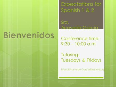 Expectations for Spanish 1 & 2 Sra. Acevedo-García Conference time: 9:30 – 10:00 a.m Tutoring: Tuesdays & Fridays