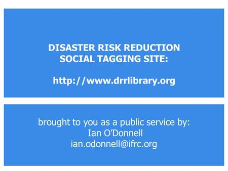 Brought to you as a public service by: Ian O'Donnell DISASTER RISK REDUCTION SOCIAL TAGGING SITE:
