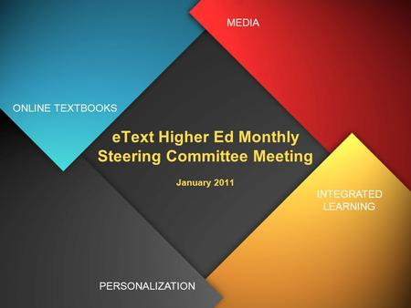 EText Higher Ed Monthly Steering Committee Meeting January 2011 ONLINE TEXTBOOKS PERSONALIZATION INTEGRATED LEARNING MEDIA.
