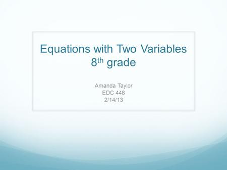 Equations with Two Variables 8 th grade Amanda Taylor EDC 448 2/14/13.