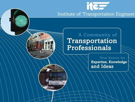 About ITE Core Purpose To advance transportation knowledge and practices for the benefit of society.