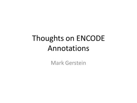 Thoughts on ENCODE Annotations Mark Gerstein. Simplified Comprehensive (published annotation, mostly in '12 & '14 rollouts)