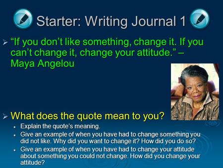 "Starter: Writing Journal 1  ""If you don't like something, change it. If you can't change it, change your attitude."" – Maya Angelou  What does the quote."