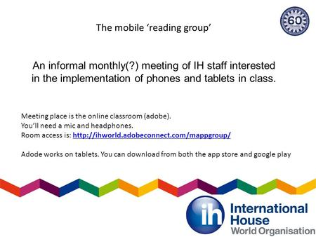 The mobile 'reading group' An informal monthly(?) meeting of IH staff interested in the implementation of phones and tablets in class. Meeting place is.