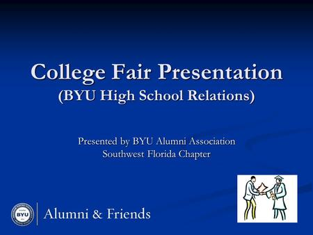 College Fair Presentation (BYU High School Relations) Presented by BYU Alumni Association Southwest Florida Chapter.