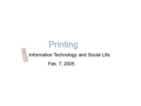 Printing Information Technology and Social Life Feb. 7, 2005.