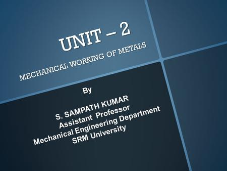 UNIT – 2 MECHANICAL WORKING OF METALS By S. SAMPATH KUMAR Assistant Professor Mechanical Engineering Department SRM University.