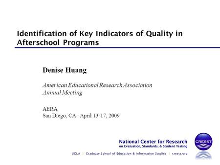 American Educational Research Association Annual Meeting AERA San Diego, CA - April 13-17, 2009 Denise Huang Identification of Key Indicators of Quality.