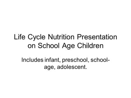 Life Cycle Nutrition Presentation on School Age Children Includes infant, preschool, school- age, adolescent.