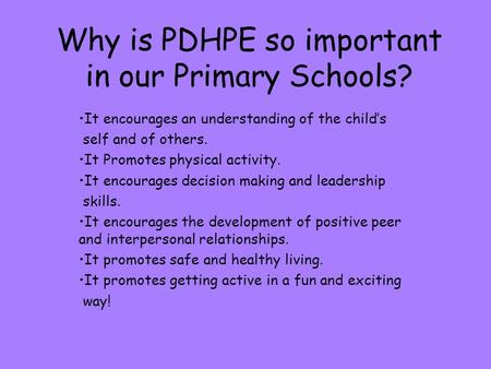 Why is PDHPE so important in our Primary Schools? It encourages an understanding of the child's self and of others. It Promotes physical activity. It encourages.