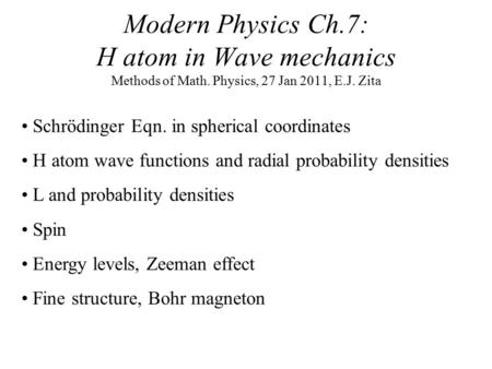 Modern Physics Ch.7: H atom in Wave mechanics Methods of Math. Physics, 27 Jan 2011, E.J. Zita Schrödinger Eqn. in spherical coordinates H atom wave functions.